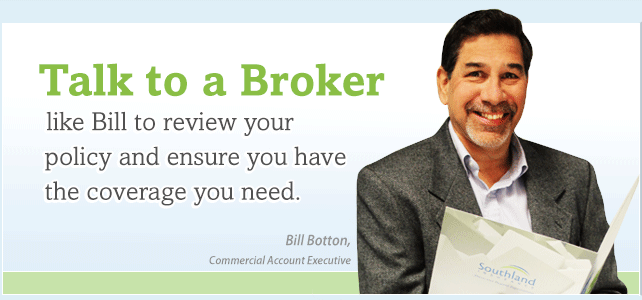 Talk to a Broker like Bill to review your policy and ensure you have the coverage you need.