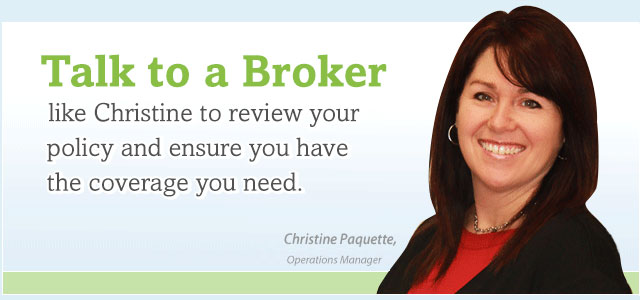 Talk to a broker like Christine to review your policy and ensure you have the coverage you need.