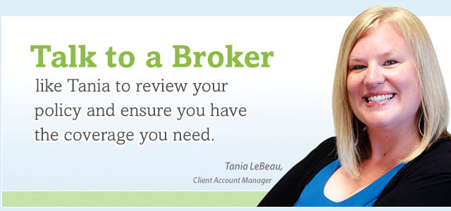 Talk to a broker like Tania to review your policy and ensure you have the coverage you need.